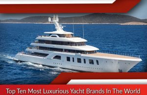Top Ten Most Luxurious Yacht Brands In The World
