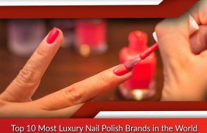 Top 10 Most Luxury Nail Polish Brands in the World