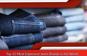 Top 10 Most Expensive Jeans Brands in the World
