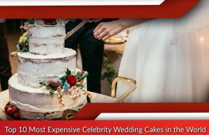 Top 10 Most Expensive Celebrity Wedding Cakes in the World