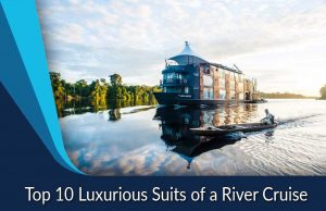 Top 10 Luxurious Suits of a River Cruise