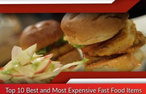 Top 10 Best and Most Expensive Fast Food Items