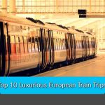 Top 10 Luxurious European Train Trips