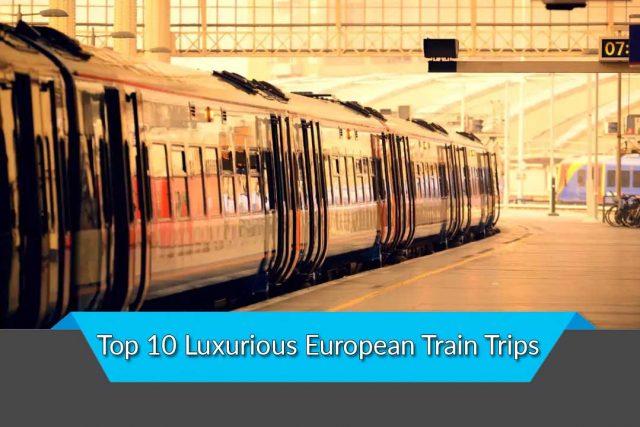 Top 10 Luxurious European Train Trips