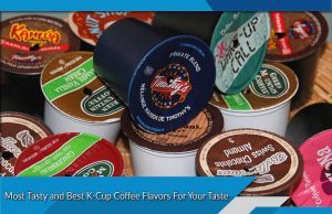 Most Tasty and Best K-Cup Coffee Flavors For Your Taste