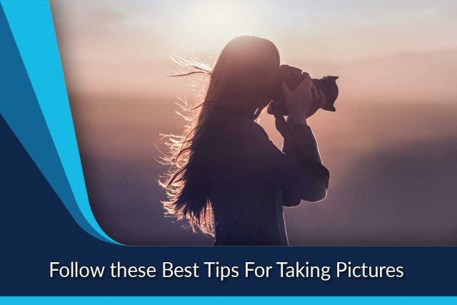 Follow these Best Tips For Taking Pictures